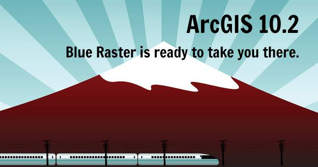 ArcGIS 10.2 - Blue Raster is ready to take you there.
